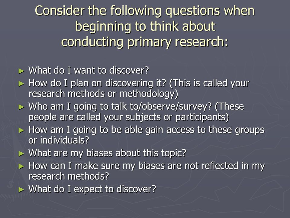 Consider the following questions when beginning to think about conducting primary research: ► What do I want to discover.