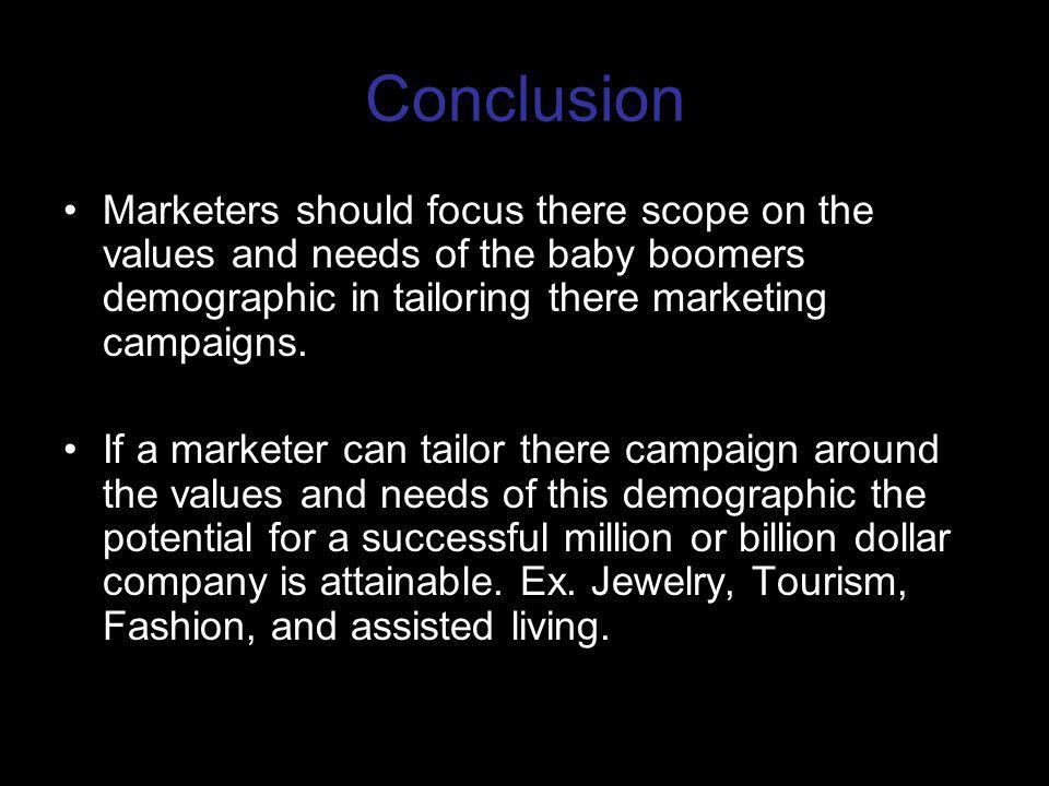 Conclusion Marketers should focus there scope on the values and needs of the baby boomers demographic in tailoring there marketing campaigns.