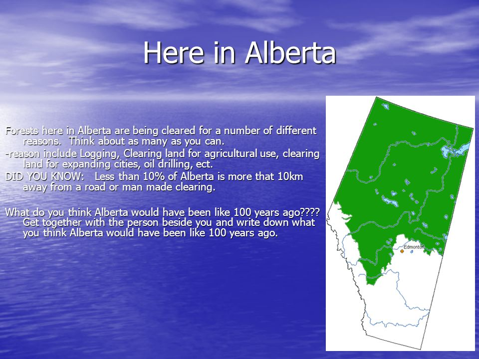 Here in Alberta Forests here in Alberta are being cleared for a number of different reasons. Think about as many as you can. -reason include Logging,