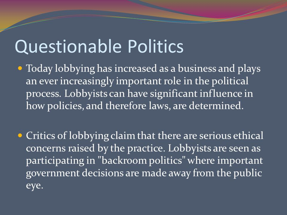 Questionable Politics Today lobbying has increased as a business and plays an ever increasingly important role in the political process.