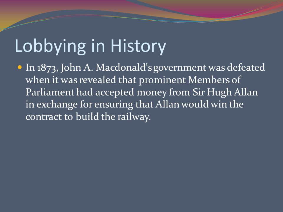 Lobbying in History In 1873, John A. Macdonald's government was defeated when it was revealed that prominent Members of Parliament had accepted money