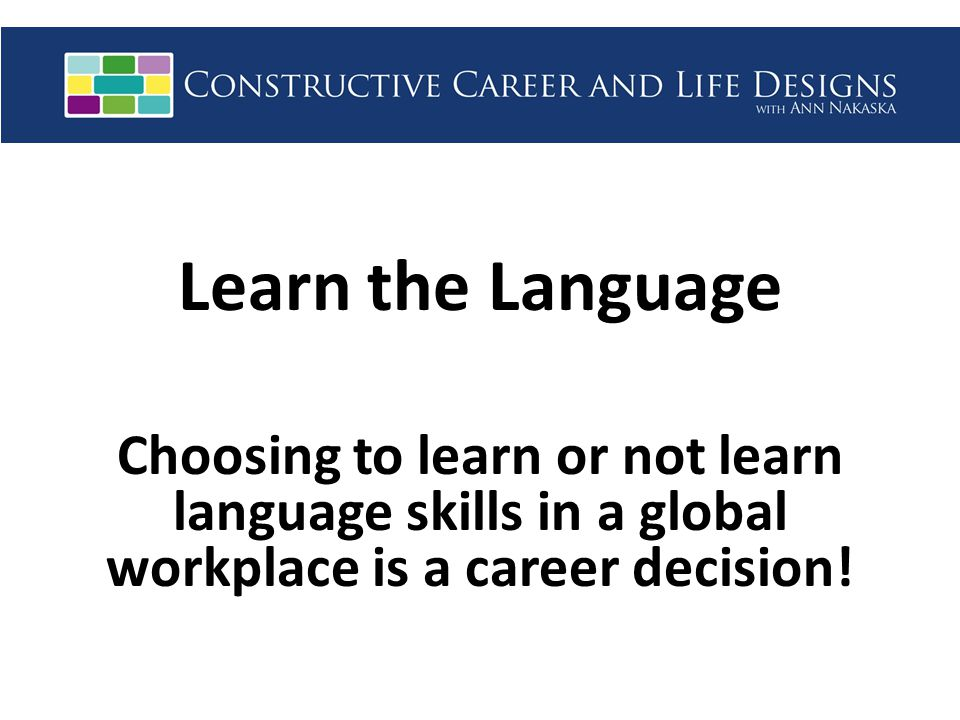 Learn the Language Choosing to learn or not learn language skills in a global workplace is a career decision!