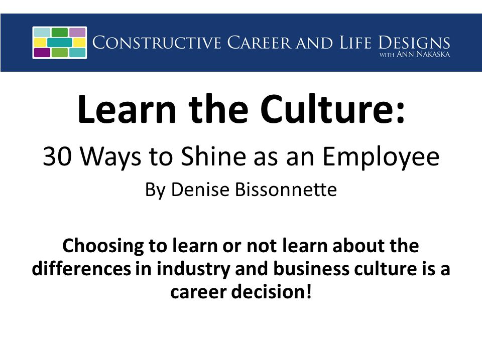 Learn the Culture: 30 Ways to Shine as an Employee By Denise Bissonnette Choosing to learn or not learn about the differences in industry and business culture is a career decision!