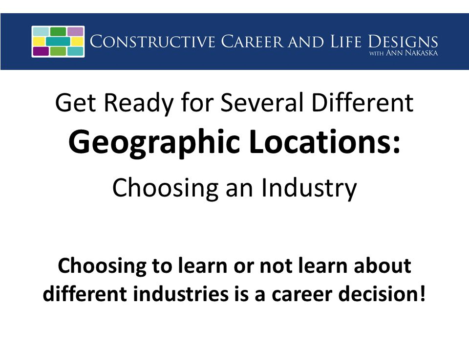 Get Ready for Several Different Geographic Locations: Choosing an Industry Choosing to learn or not learn about different industries is a career decision!