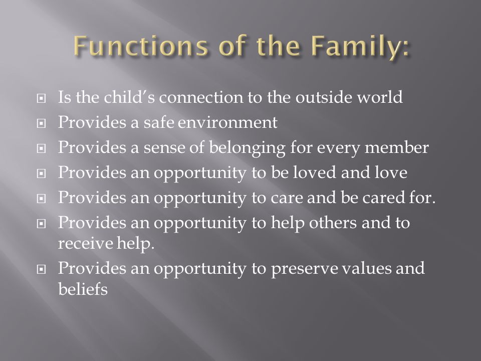  Is the child's connection to the outside world  Provides a safe environment  Provides a sense of belonging for every member  Provides an opportunity to be loved and love  Provides an opportunity to care and be cared for.