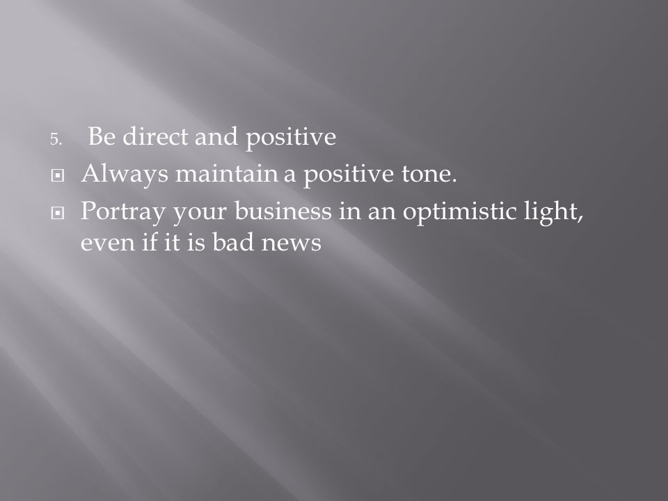 5. Be direct and positive  Always maintain a positive tone.  Portray your business in an optimistic light, even if it is bad news