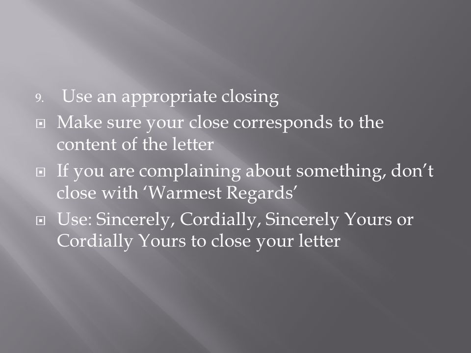 9. Use an appropriate closing  Make sure your close corresponds to the content of the letter  If you are complaining about something, don't close wi
