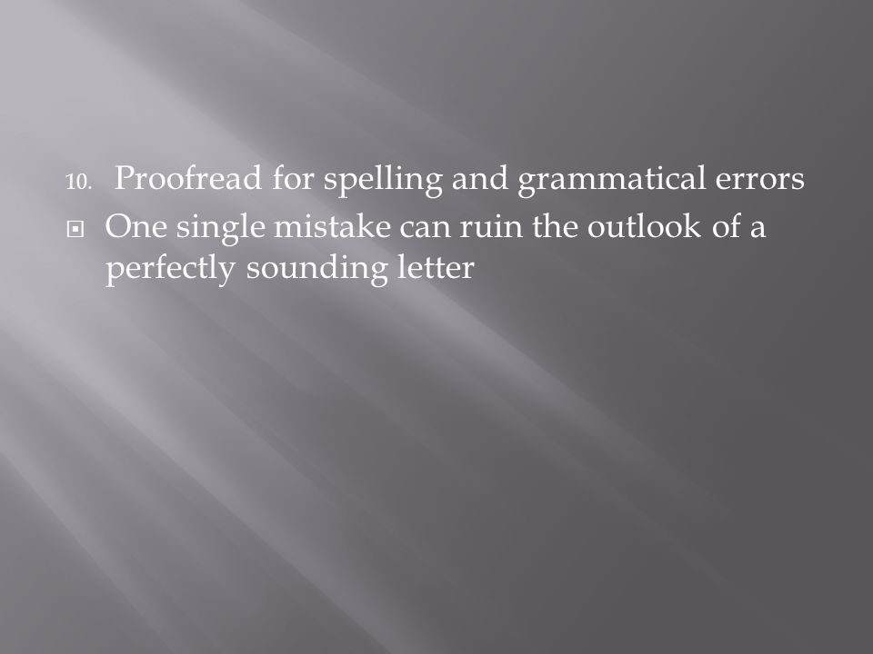 10. Proofread for spelling and grammatical errors  One single mistake can ruin the outlook of a perfectly sounding letter