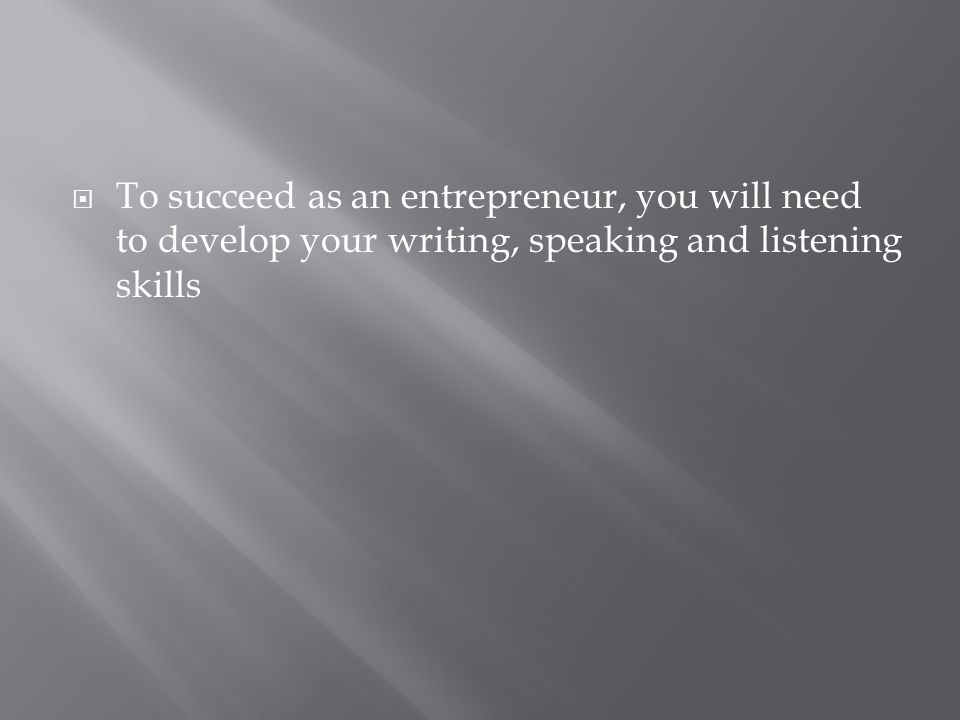  To succeed as an entrepreneur, you will need to develop your writing, speaking and listening skills