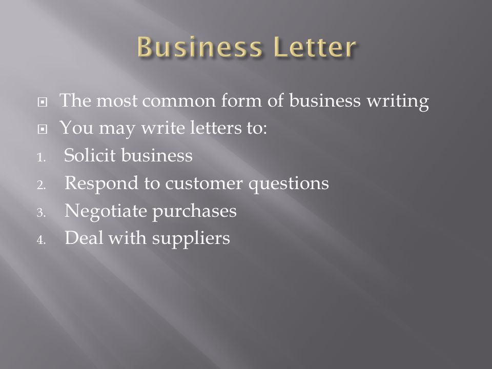  The most common form of business writing  You may write letters to: 1. Solicit business 2. Respond to customer questions 3. Negotiate purchases 4.