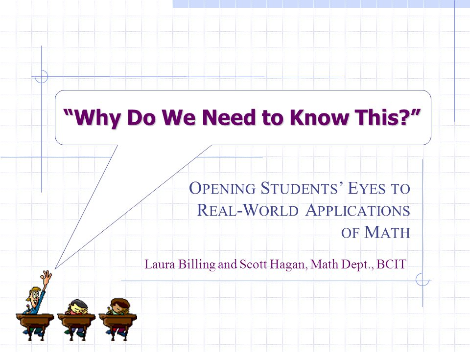 Why Do We Need to Know This O PENING S TUDENTS ' E YES TO R EAL -W ORLD A PPLICATIONS OF M ATH Laura Billing and Scott Hagan, Math Dept., BCIT
