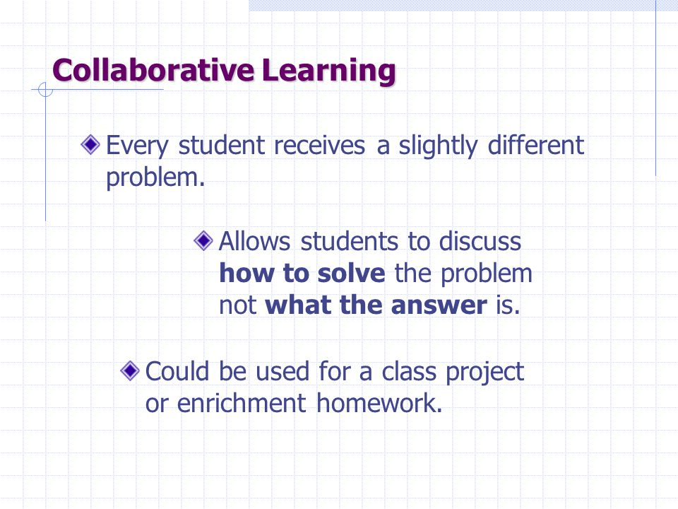 Collaborative Learning Every student receives a slightly different problem.