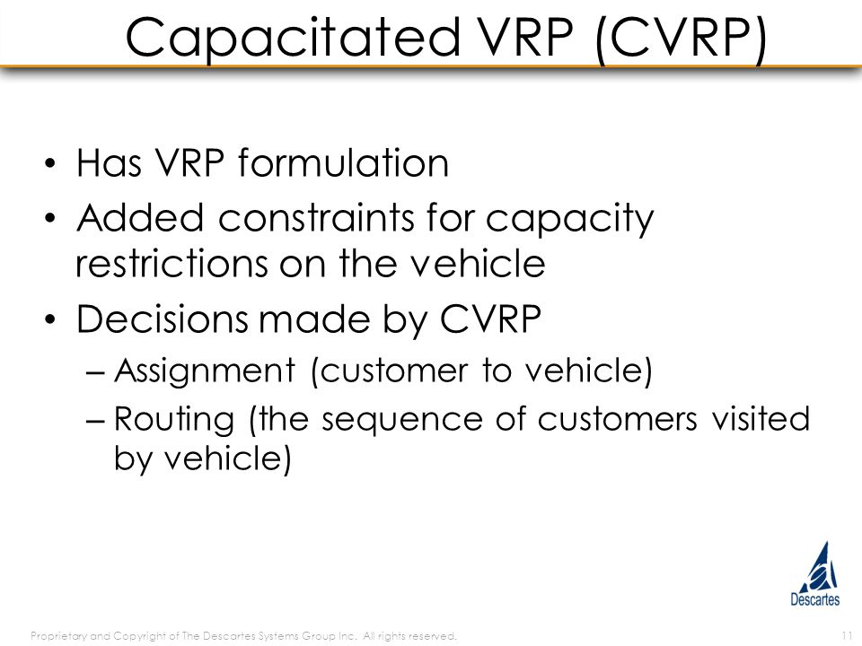 Capacitated VRP (CVRP) Has VRP formulation Added constraints for capacity restrictions on the vehicle Decisions made by CVRP – Assignment (customer to vehicle) – Routing (the sequence of customers visited by vehicle) Proprietary and Copyright of The Descartes Systems Group Inc.