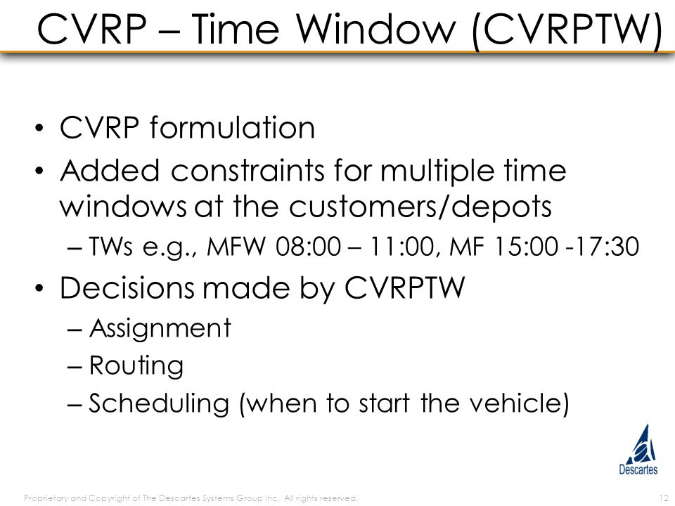 CVRP – Time Window (CVRPTW) CVRP formulation Added constraints for multiple time windows at the customers/depots – TWs e.g., MFW 08:00 – 11:00, MF 15:00 -17:30 Decisions made by CVRPTW – Assignment – Routing – Scheduling (when to start the vehicle) Proprietary and Copyright of The Descartes Systems Group Inc.