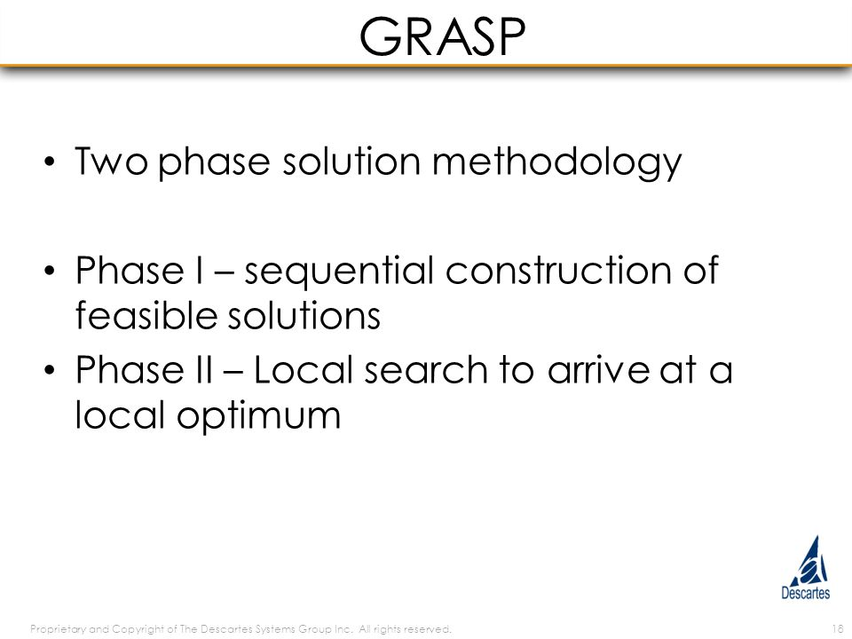 GRASP Two phase solution methodology Phase I – sequential construction of feasible solutions Phase II – Local search to arrive at a local optimum Proprietary and Copyright of The Descartes Systems Group Inc.