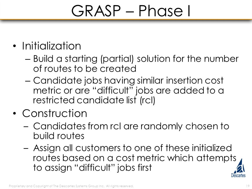 GRASP – Phase I Initialization – Build a starting (partial) solution for the number of routes to be created – Candidate jobs having similar insertion cost metric or are difficult jobs are added to a restricted candidate list (rcl) Construction – Candidates from rcl are randomly chosen to build routes – Assign all customers to one of these initialized routes based on a cost metric which attempts to assign difficult jobs first Proprietary and Copyright of The Descartes Systems Group Inc.