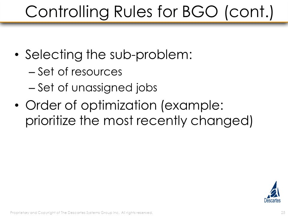 Controlling Rules for BGO (cont.) Selecting the sub-problem: – Set of resources – Set of unassigned jobs Order of optimization (example: prioritize the most recently changed) Proprietary and Copyright of The Descartes Systems Group Inc.