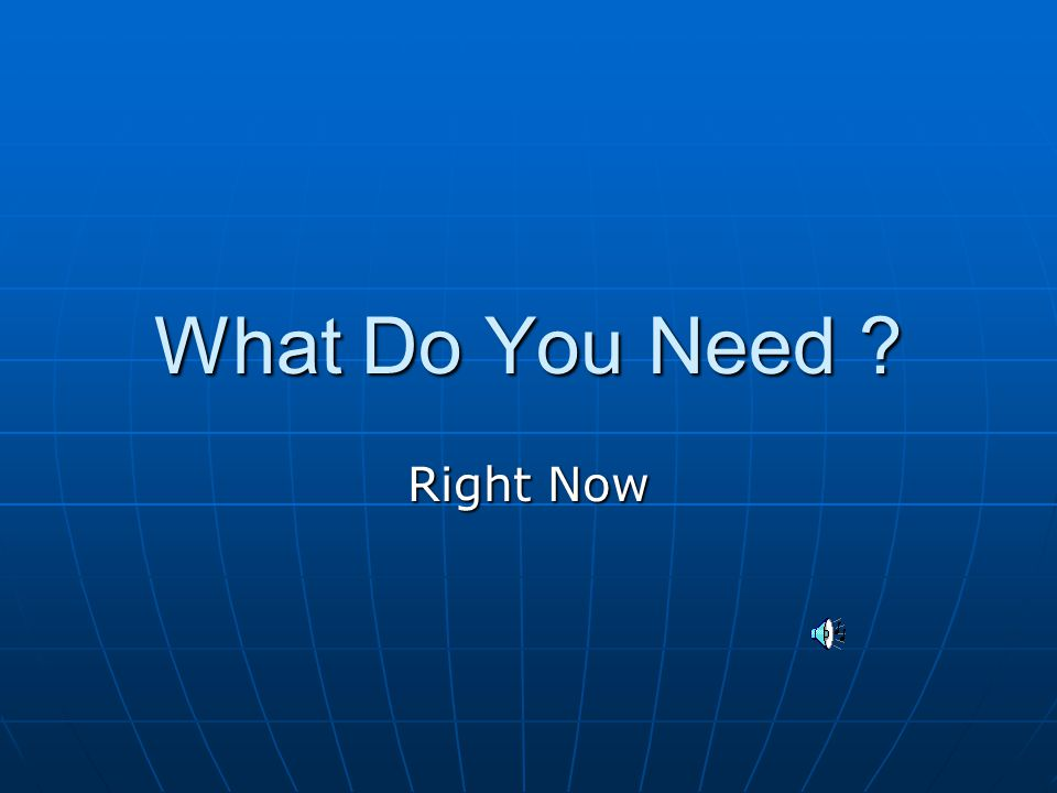 You Know What you Need and You're not alone….. 6.6 Billion people have the same needs