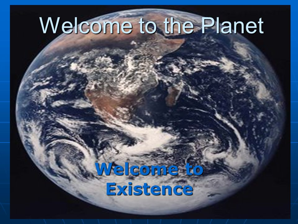 Welcome to the Planet Welcome to Existence