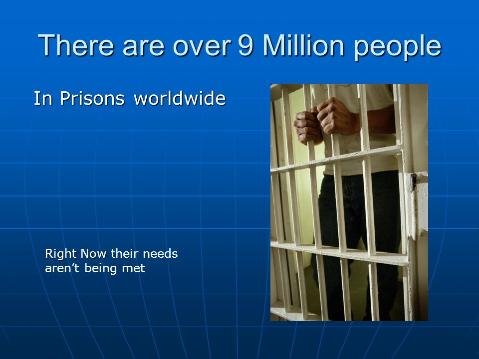 There are over 9 Million people In Prisons worldwide Right Now Right Now their needs aren't being met
