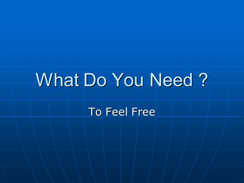 What Do You Need To Feel Free