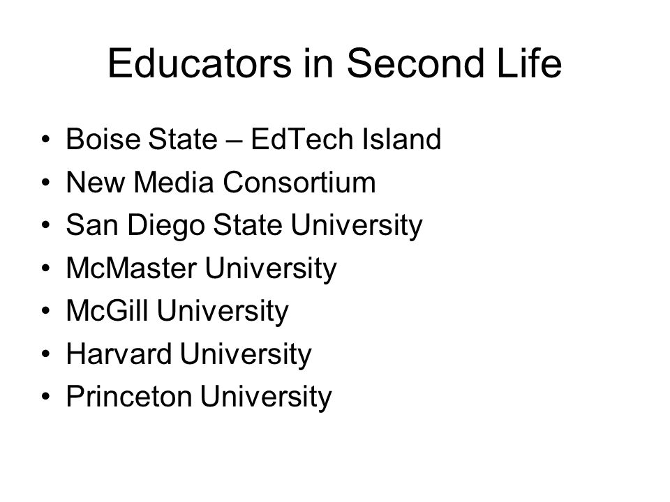 Educators in Second Life Boise State – EdTech Island New Media Consortium San Diego State University McMaster University McGill University Harvard University Princeton University