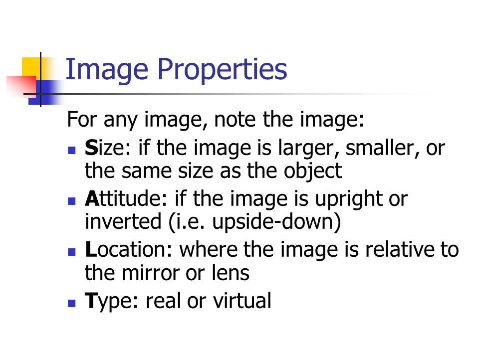 Image Properties For any image, note the image: Size: if the image is larger, smaller, or the same size as the object Attitude: if the image is uprigh