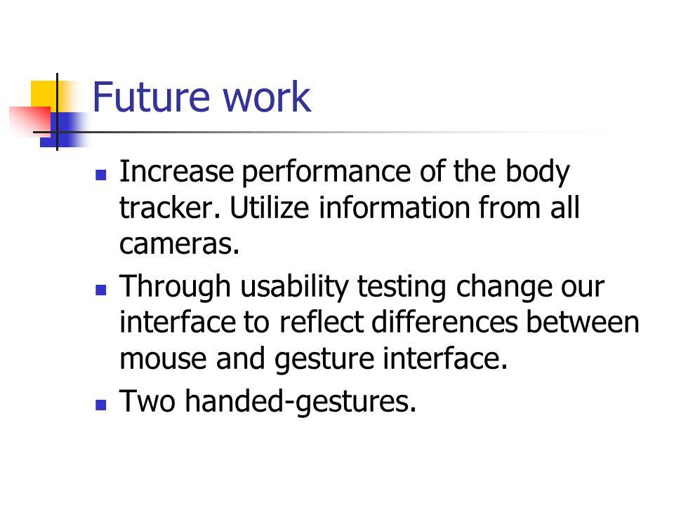 Future work Increase performance of the body tracker. Utilize information from all cameras. Through usability testing change our interface to reflect