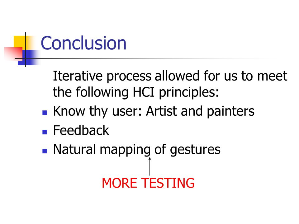 Conclusion Iterative process allowed for us to meet the following HCI principles: Know thy user: Artist and painters Feedback Natural mapping of gestures MORE TESTING