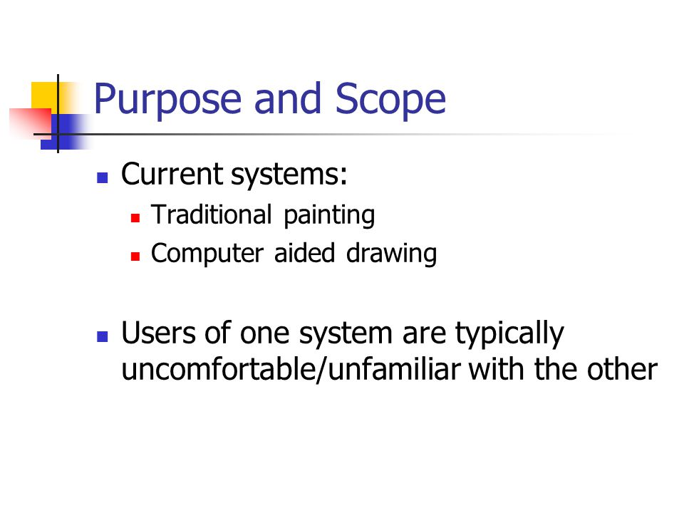 Purpose and Scope Current systems: Traditional painting Computer aided drawing Users of one system are typically uncomfortable/unfamiliar with the other