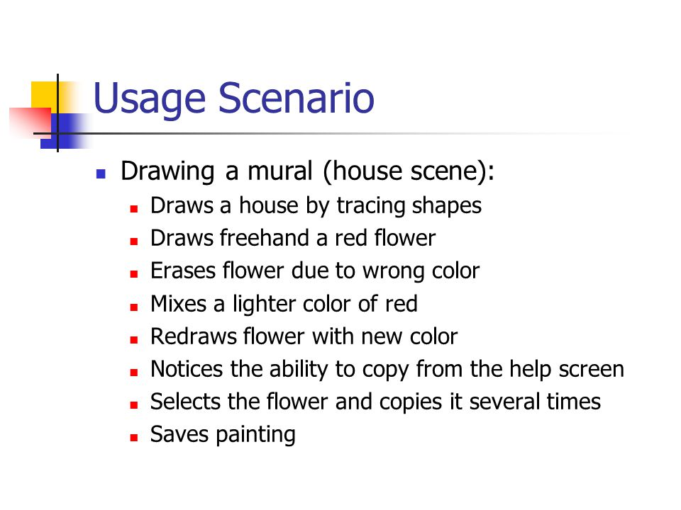Usage Scenario Drawing a mural (house scene): Draws a house by tracing shapes Draws freehand a red flower Erases flower due to wrong color Mixes a lighter color of red Redraws flower with new color Notices the ability to copy from the help screen Selects the flower and copies it several times Saves painting