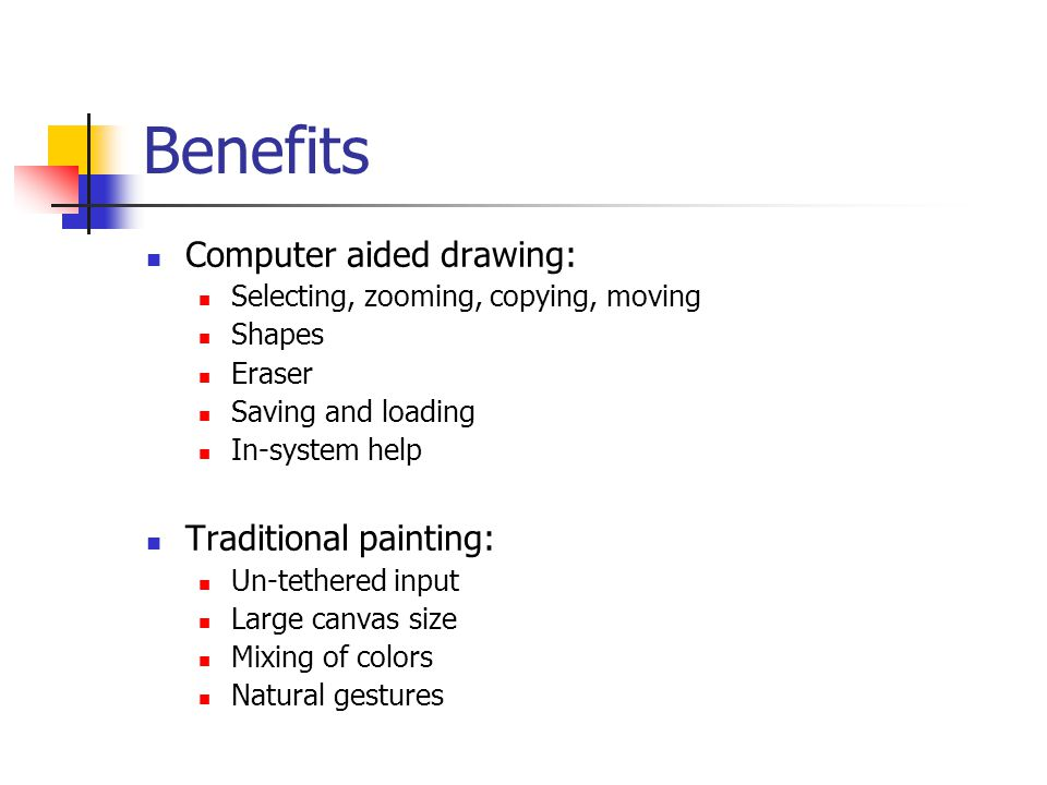 Benefits Computer aided drawing: Selecting, zooming, copying, moving Shapes Eraser Saving and loading In-system help Traditional painting: Un-tethered input Large canvas size Mixing of colors Natural gestures