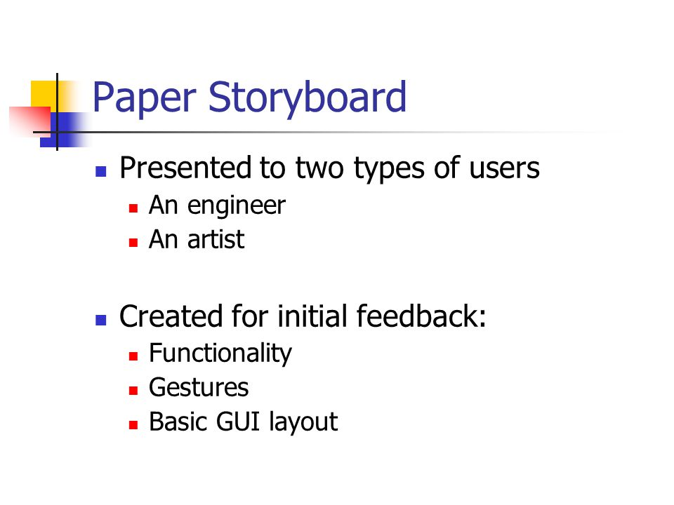 Paper Storyboard Presented to two types of users An engineer An artist Created for initial feedback: Functionality Gestures Basic GUI layout