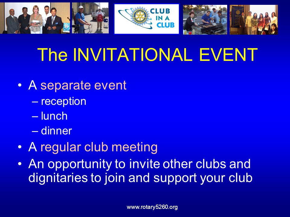 The INVITATIONAL EVENT A separate event –reception –lunch –dinner A regular club meeting An opportunity to invite other clubs and dignitaries to join