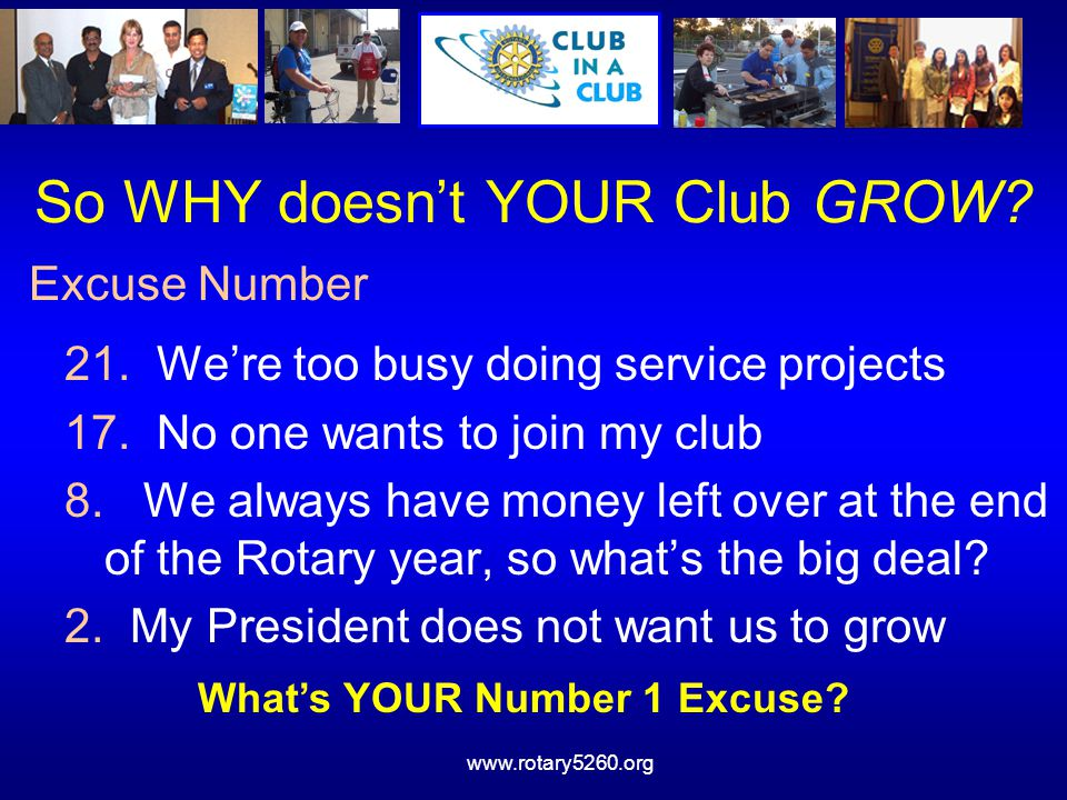 www.rotary5260.org Six Weeks to New Members Week 1 - Form the team Week 2 - Ask for & collect prospect names Week 3 - Present names to the board for approval Week 4 - Present the names to the membership for discussion and any objections End of Week 4 - Mail the Letters and Brochures Week 5 - Follow up by phone and/or in person Week 6 - Have the meeting