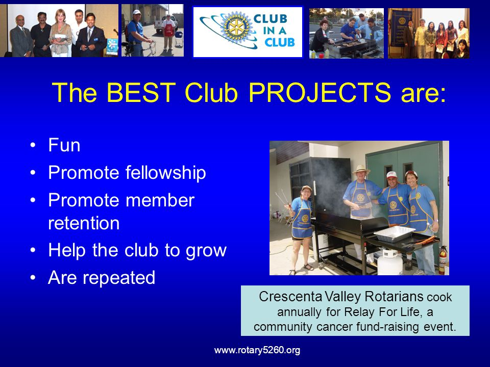 www.rotary5260.org The BEST Club PROJECTS are: Fun Promote fellowship Promote member retention Help the club to grow Are repeated Crescenta Valley Rot