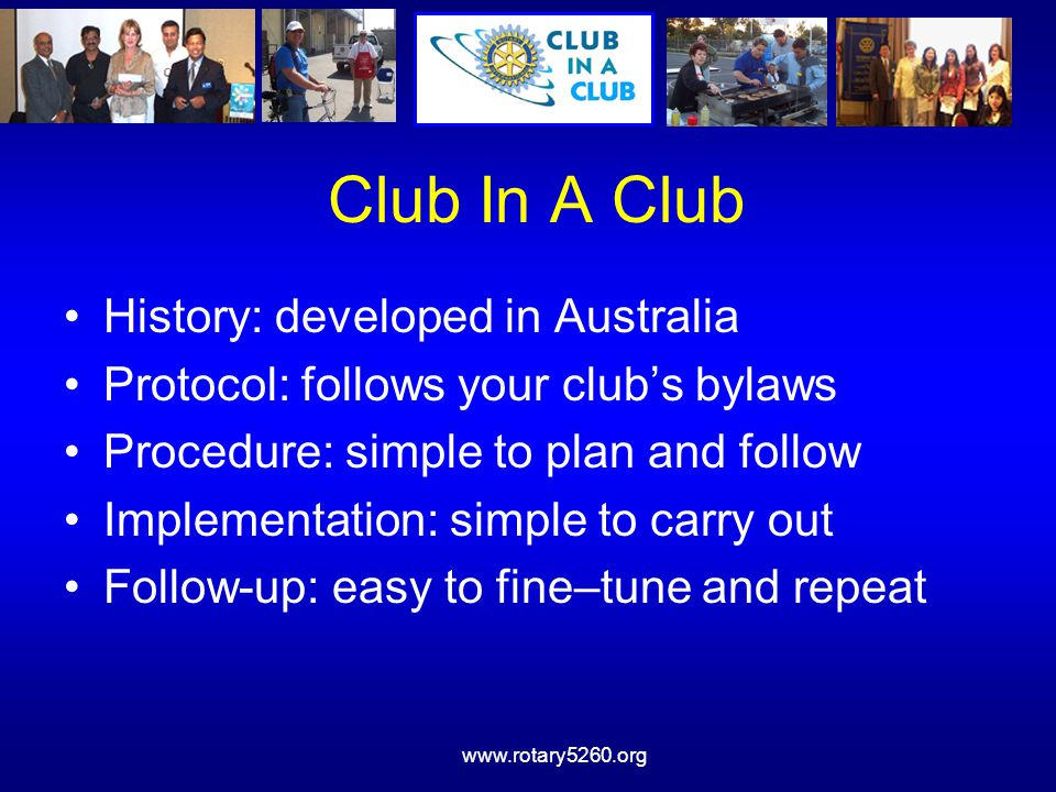 www.rotary5260.org Club In A Club History: developed in Australia Protocol: follows your club's bylaws Procedure: simple to plan and follow Implementa