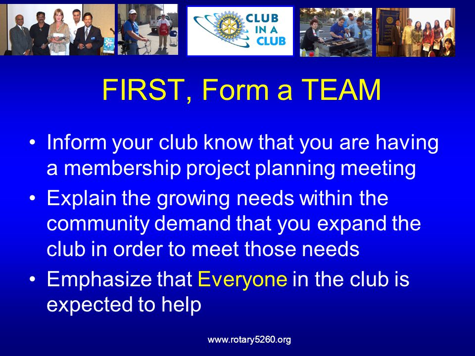www.rotary5260.org FIRST, Form a TEAM Inform your club know that you are having a membership project planning meeting Explain the growing needs within