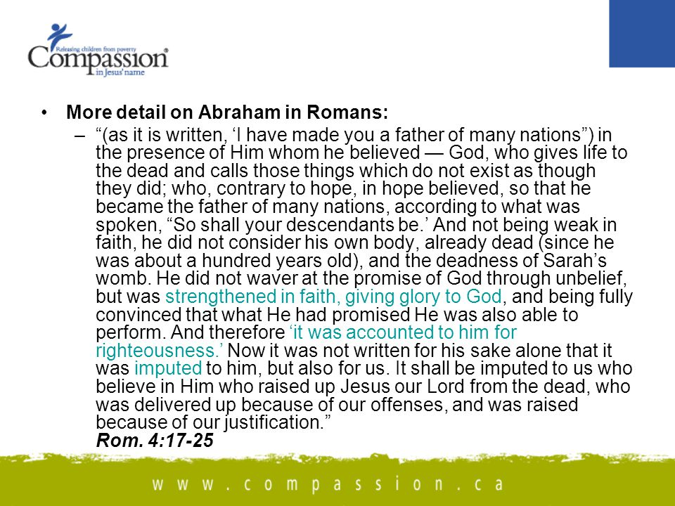 More detail on Abraham in Romans: – (as it is written, 'I have made you a father of many nations ) in the presence of Him whom he believed — God, who gives life to the dead and calls those things which do not exist as though they did; who, contrary to hope, in hope believed, so that he became the father of many nations, according to what was spoken, So shall your descendants be.' And not being weak in faith, he did not consider his own body, already dead (since he was about a hundred years old), and the deadness of Sarah's womb.