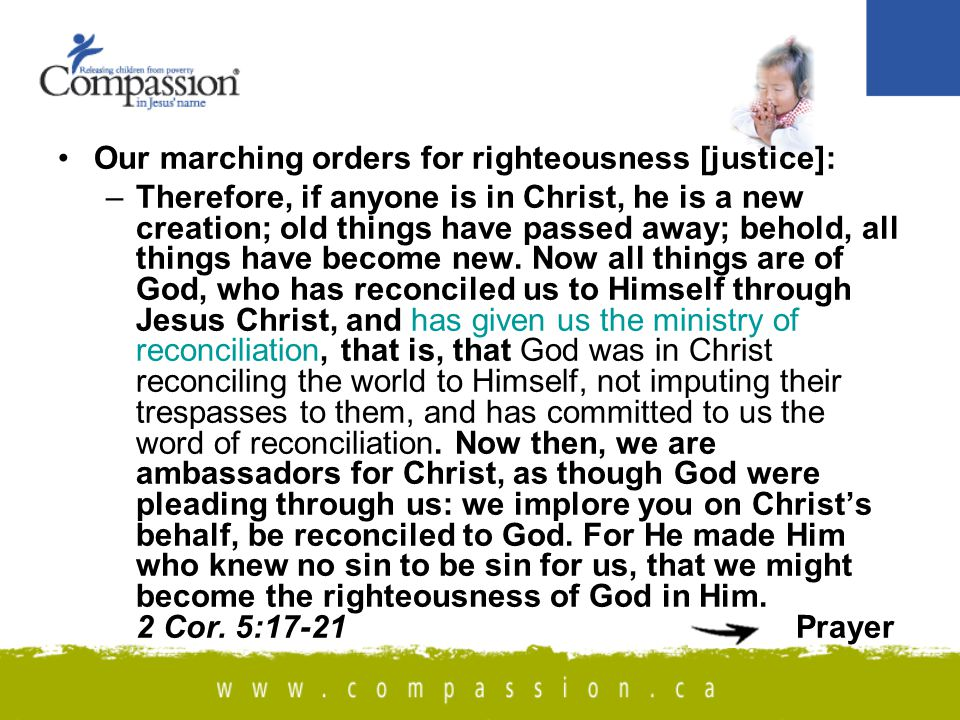 Our marching orders for righteousness [justice]: –Therefore, if anyone is in Christ, he is a new creation; old things have passed away; behold, all things have become new.