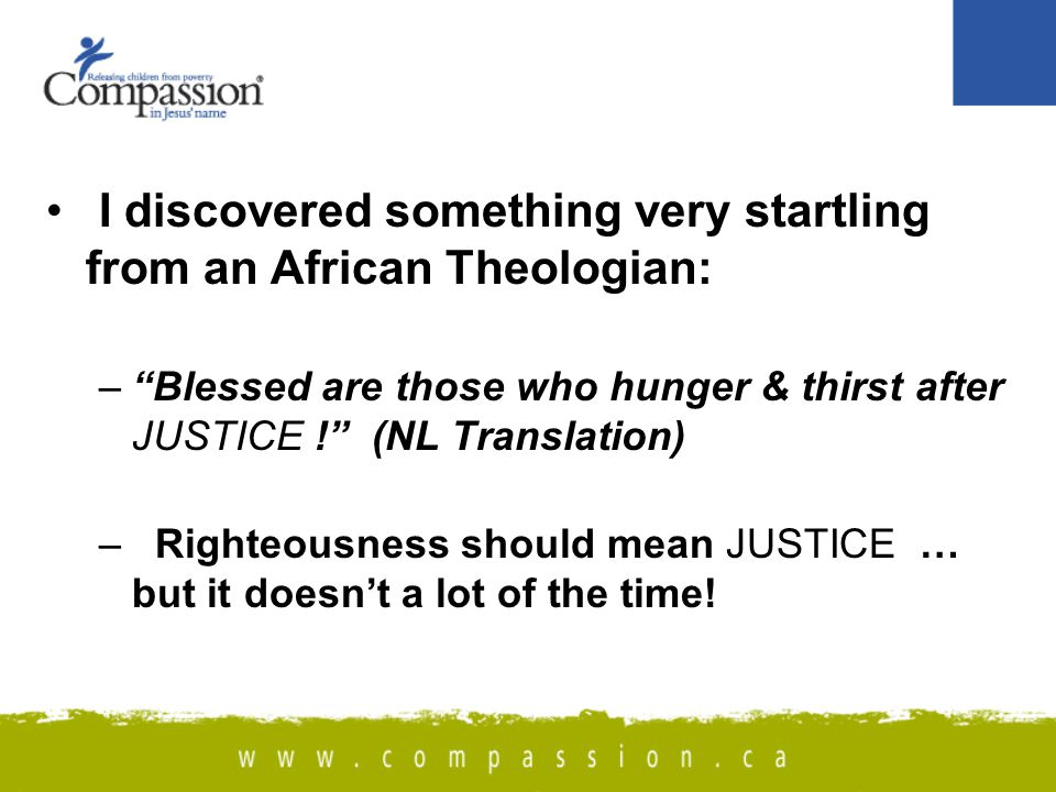 I discovered something very startling from an African Theologian: – Blessed are those who hunger & thirst after JUSTICE ! (NL Translation) – Righteousness should mean JUSTICE … but it doesn't a lot of the time!