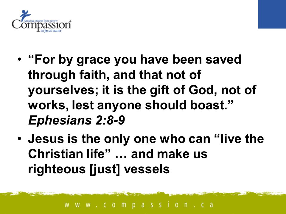 For by grace you have been saved through faith, and that not of yourselves; it is the gift of God, not of works, lest anyone should boast. Ephesians 2:8-9 Jesus is the only one who can live the Christian life … and make us righteous [just] vessels