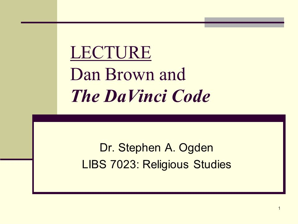 1 LECTURE Dan Brown and The DaVinci Code Dr. Stephen A. Ogden LIBS 7023: Religious Studies