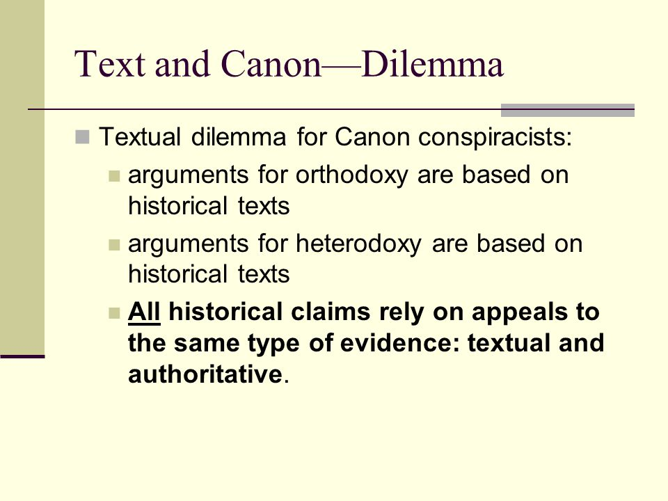 Text and Canon—Dilemma Textual dilemma for Canon conspiracists: arguments for orthodoxy are based on historical texts arguments for heterodoxy are based on historical texts All historical claims rely on appeals to the same type of evidence: textual and authoritative.