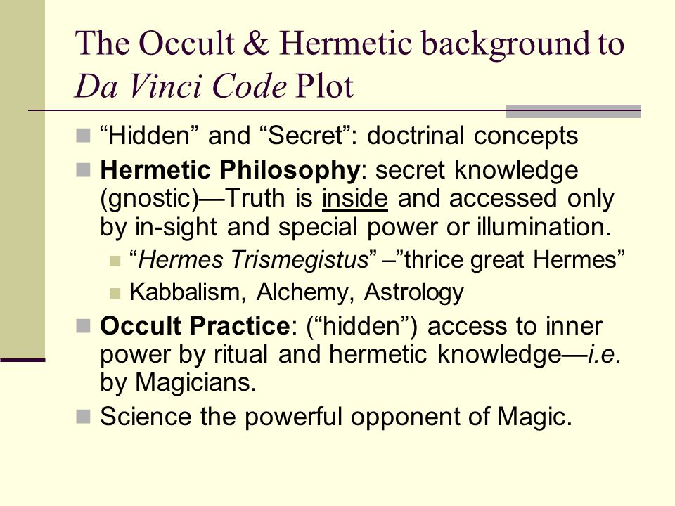The Occult & Hermetic background to Da Vinci Code Plot Hidden and Secret : doctrinal concepts Hermetic Philosophy: secret knowledge (gnostic)—Truth is inside and accessed only by in-sight and special power or illumination.