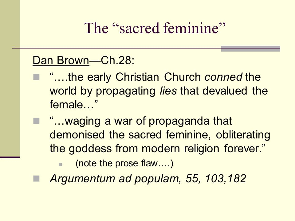 The sacred feminine Dan Brown—Ch.28: ….the early Christian Church conned the world by propagating lies that devalued the female… …waging a war of propaganda that demonised the sacred feminine, obliterating the goddess from modern religion forever. (note the prose flaw….) Argumentum ad populam, 55, 103,182