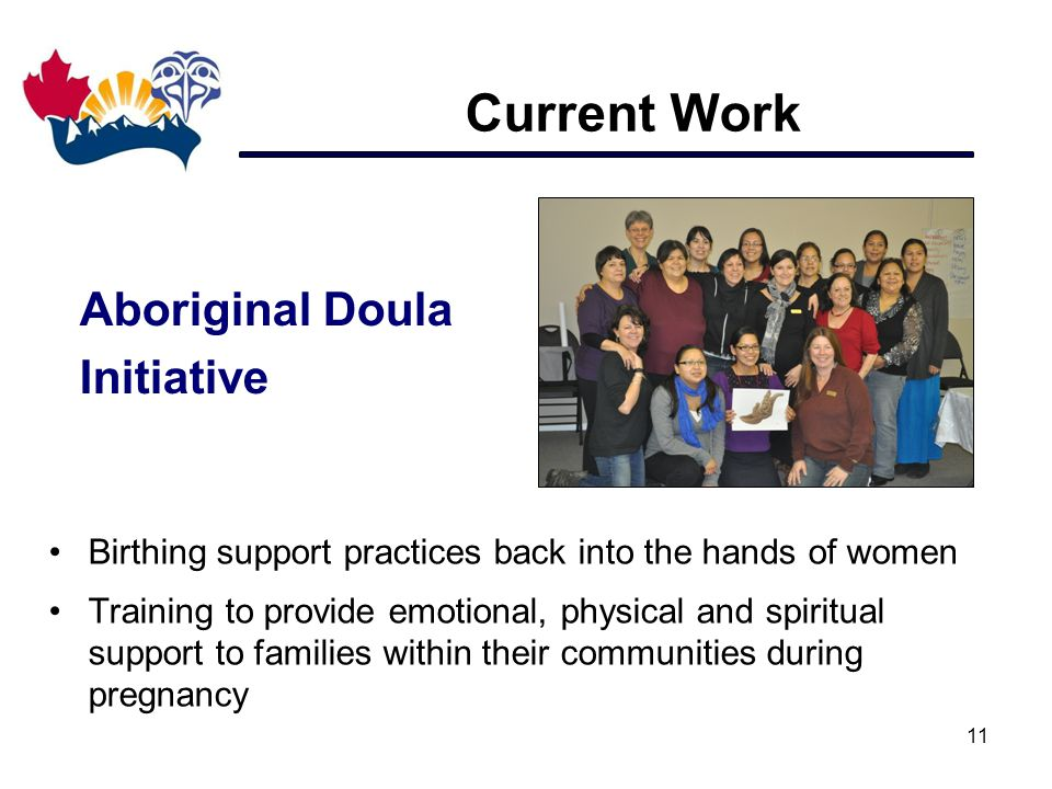 Current Work 11 Birthing support practices back into the hands of women Training to provide emotional, physical and spiritual support to families within their communities during pregnancy Aboriginal Doula Initiative
