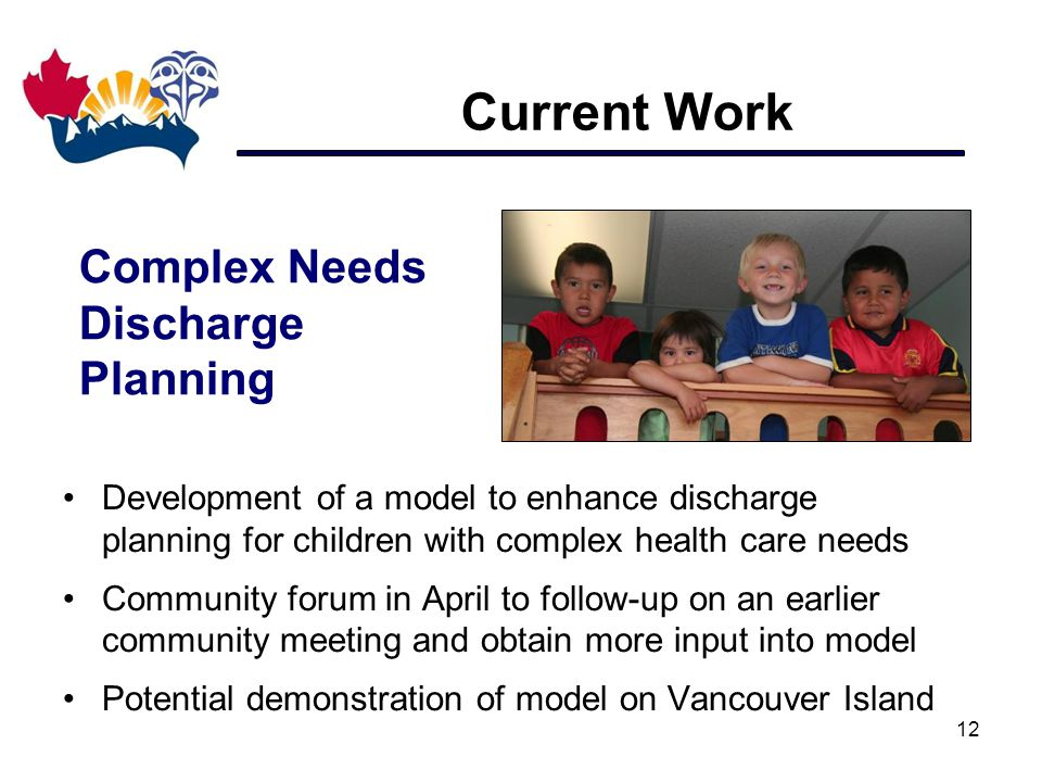 Current Work 12 Development of a model to enhance discharge planning for children with complex health care needs Community forum in April to follow-up