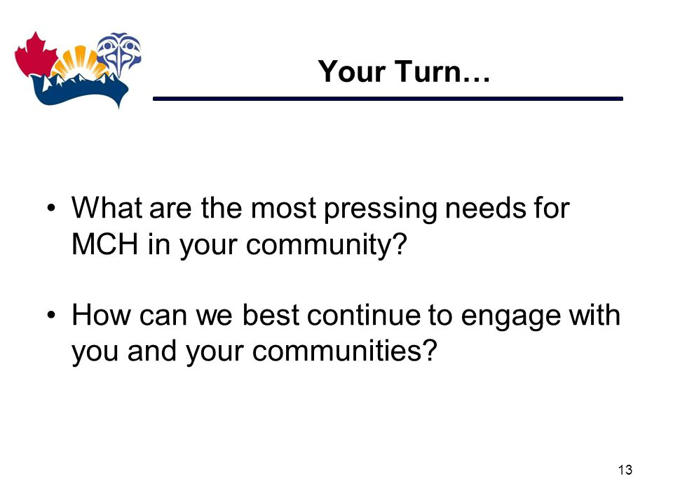 Your Turn… 13 What are the most pressing needs for MCH in your community? How can we best continue to engage with you and your communities?