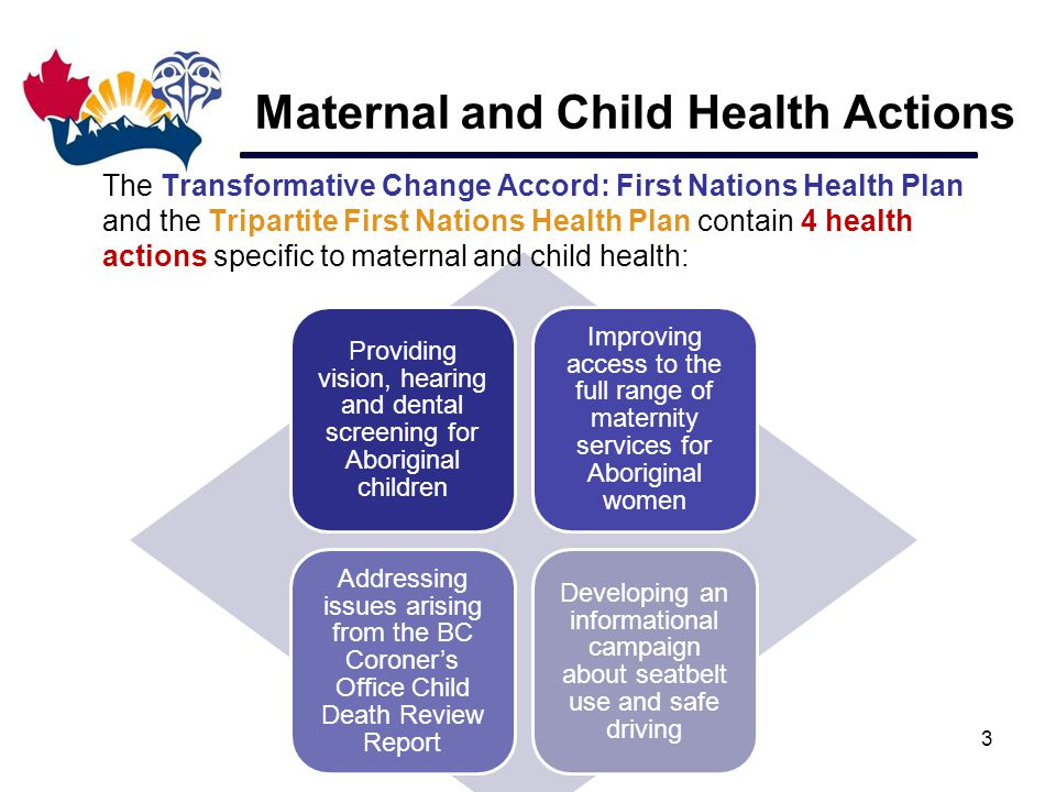 Providing vision, hearing and dental screening for Aboriginal children Improving access to the full range of maternity services for Aboriginal women Addressing issues arising from the BC Coroner's Office Child Death Review Report Developing an informational campaign about seatbelt use and safe driving Maternal and Child Health Actions The Transformative Change Accord: First Nations Health Plan and the Tripartite First Nations Health Plan contain 4 health actions specific to maternal and child health: 3